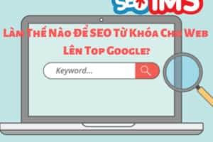 Làm Thế Nào Để SEO Từ Khóa Cho Web Lên Top Google?